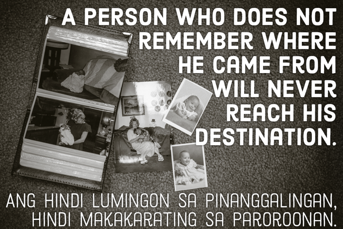 A person who does not remember where he came from will never reach his destination. –Filipino pro verb