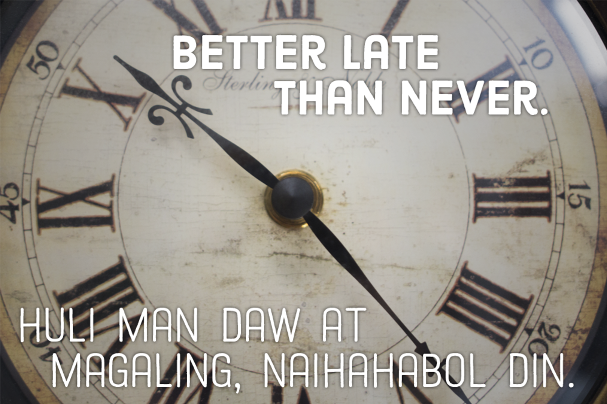 Better late than never. —Filipino proverb