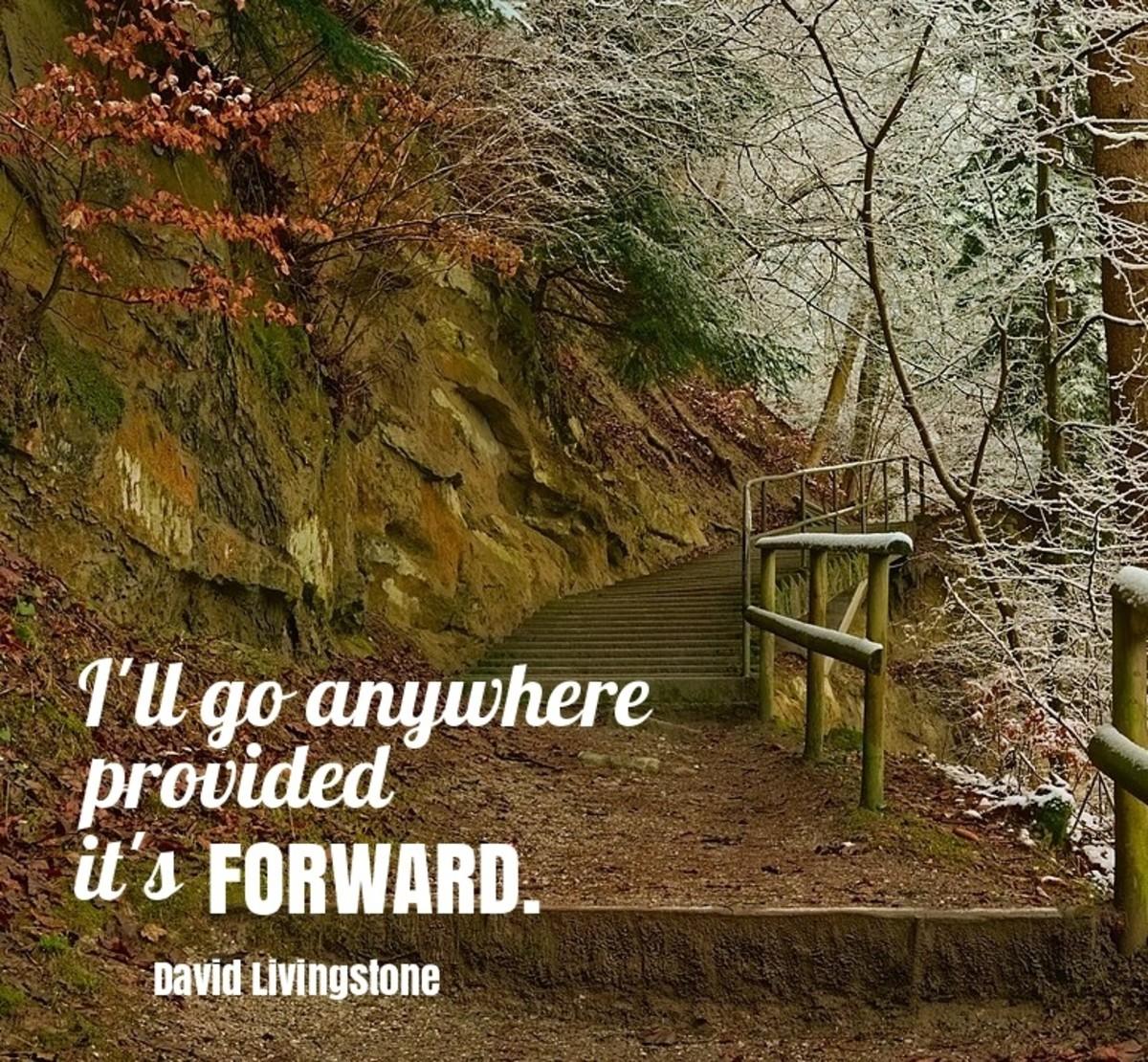 I will go anywhere provided it's forward. –David Livingstone
