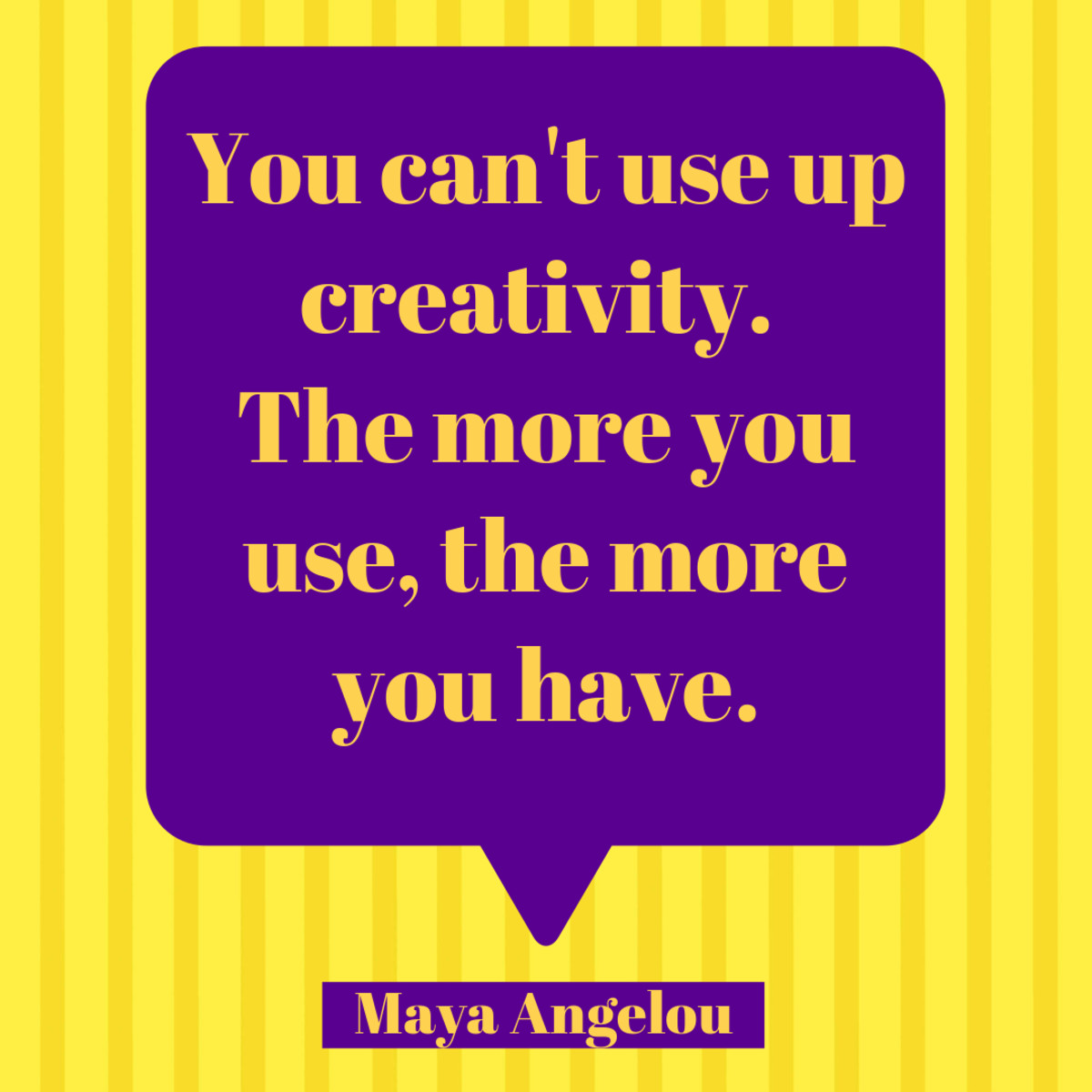 Creativity Quote: You can't use up creativity. The more you use, the more you have. Maya Angelou.