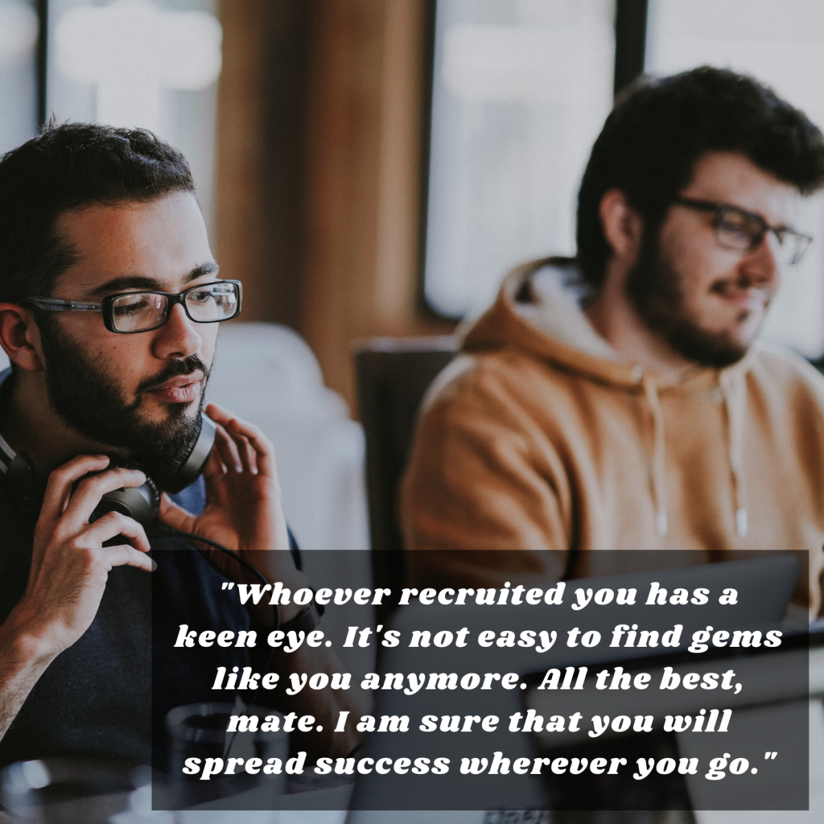 """""""Whoever recruited you has a keen eye. It's not easy to find gems like you anymore. All the best, mate. I am sure that you will spread success wherever you go."""""""