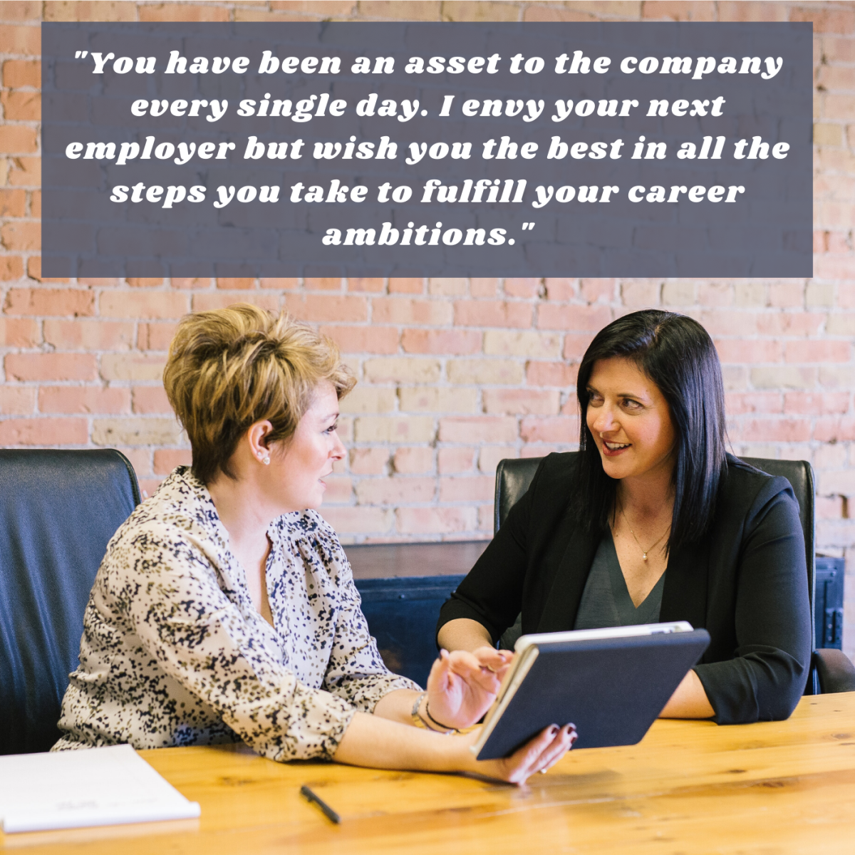 """""""You have been an asset to the company every single day. I envy your next employer but wish you the best in all the steps you take to fulfill your career ambitions."""""""