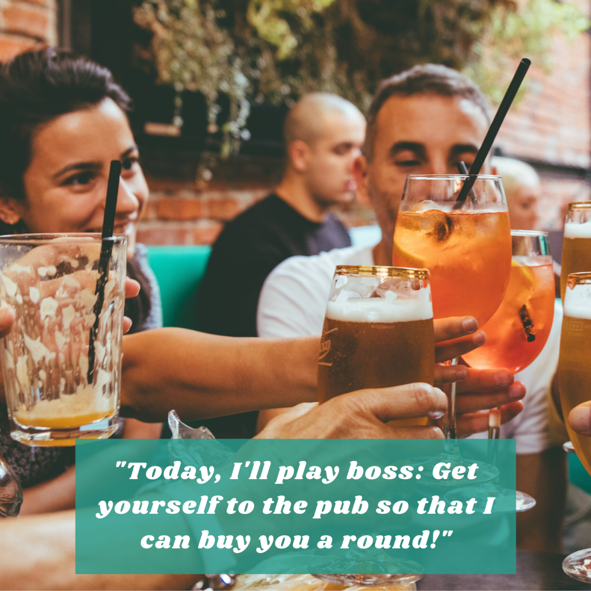 """""""Today, I'll play boss: Get yourself to the pub so that I can buy you a round!"""""""