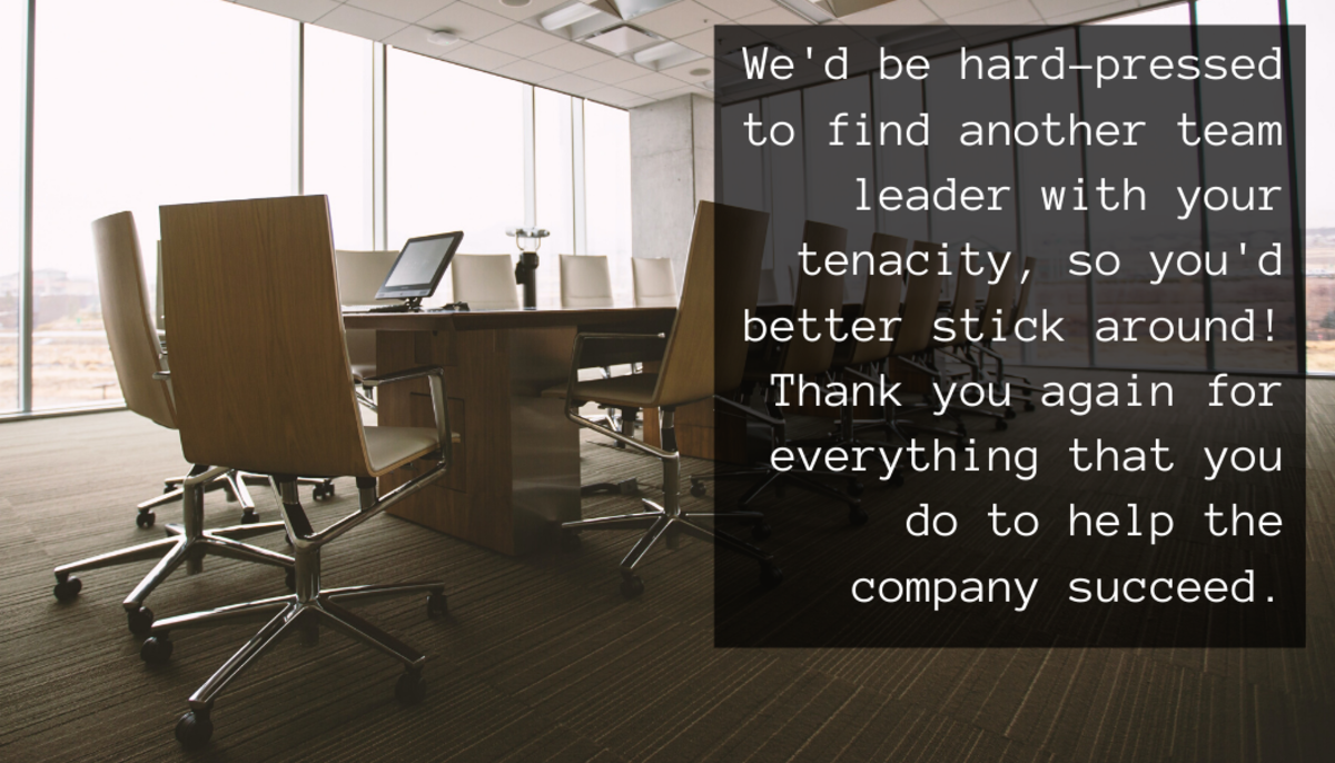 We'd be hard-pressed to find another team leader with your tenacity, so you'd better stick around! Thank you again for everything that you do to help the company succeed.