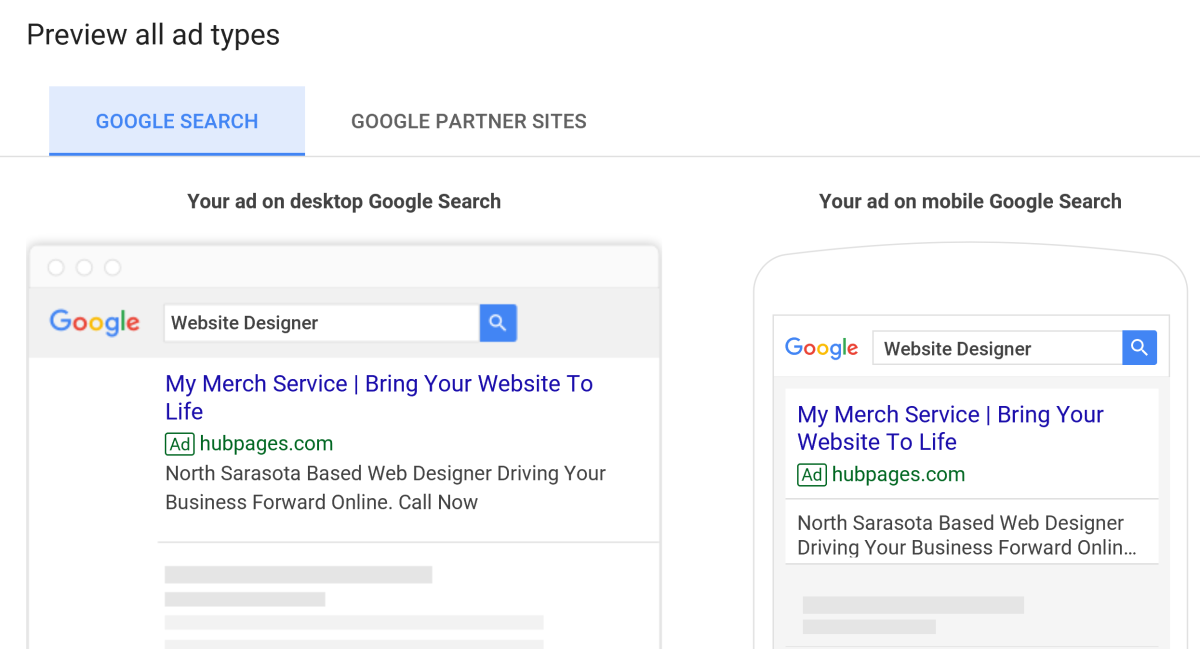 The designs above are how your ad will appear on google. Keep in mind that the ad will appear different on Google partner sites. You'll have to click the Google partners option to see how ads will be displayed on websites.