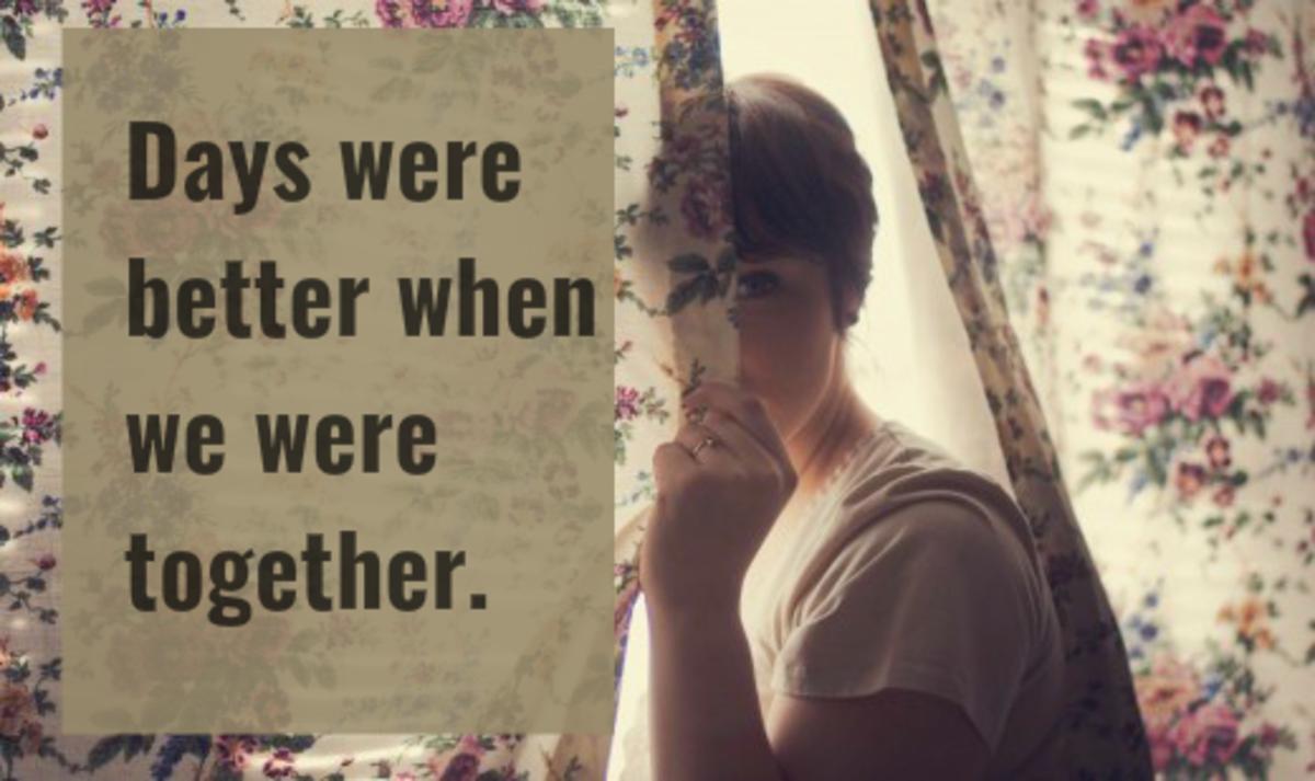 """Days were better when we were together."""