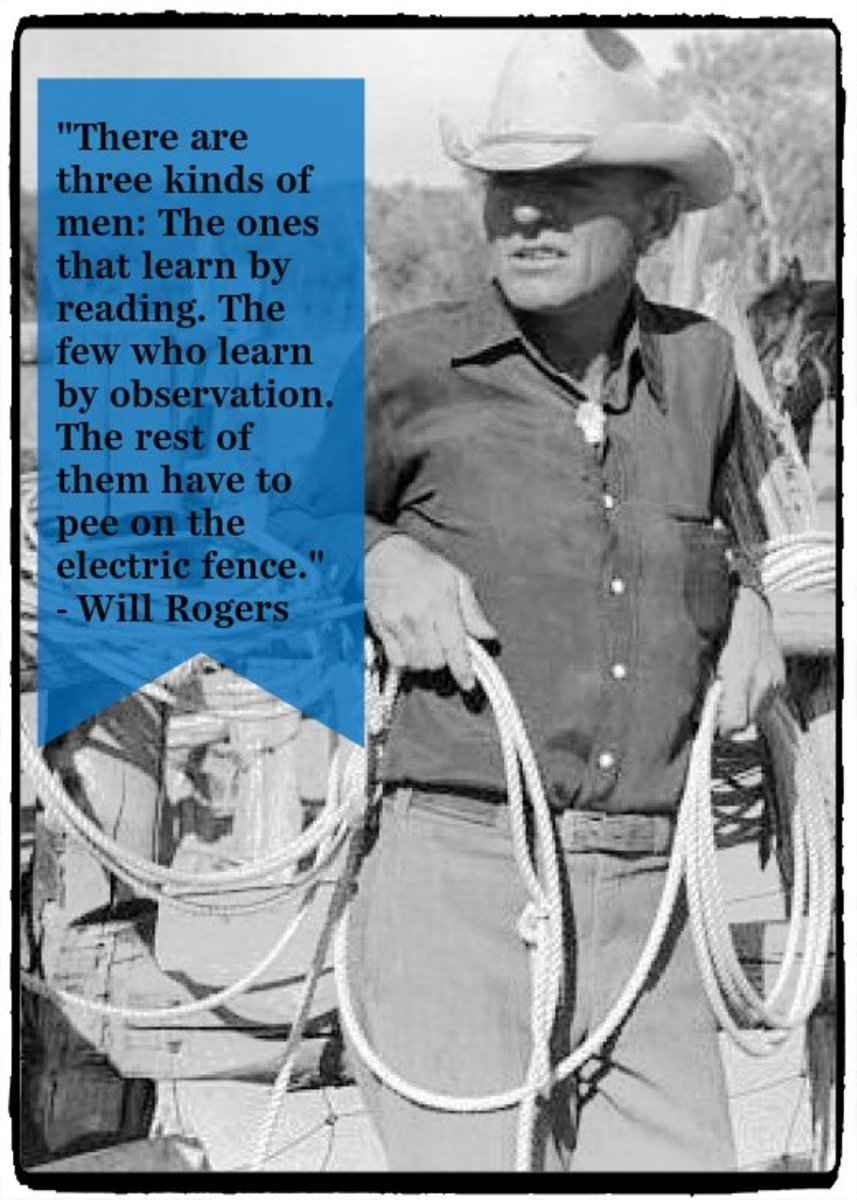 """There are three kinds of men:  The ones that learn by reading.  The few who learn by observation.  The rest of them have to pee on the electric fence."" - Will Rogers, American cowboy and performer"