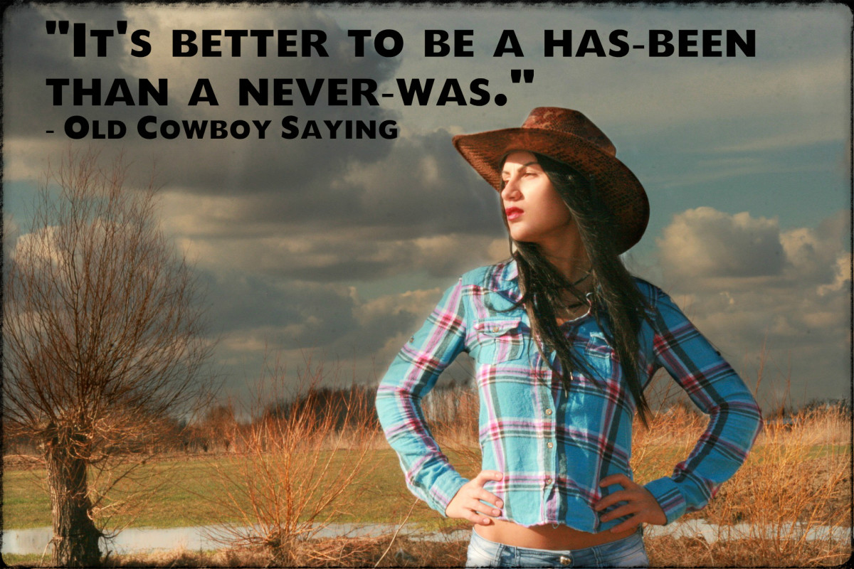 """It's better to be a has-been than a never-was."" - Old Cowboy Saying"
