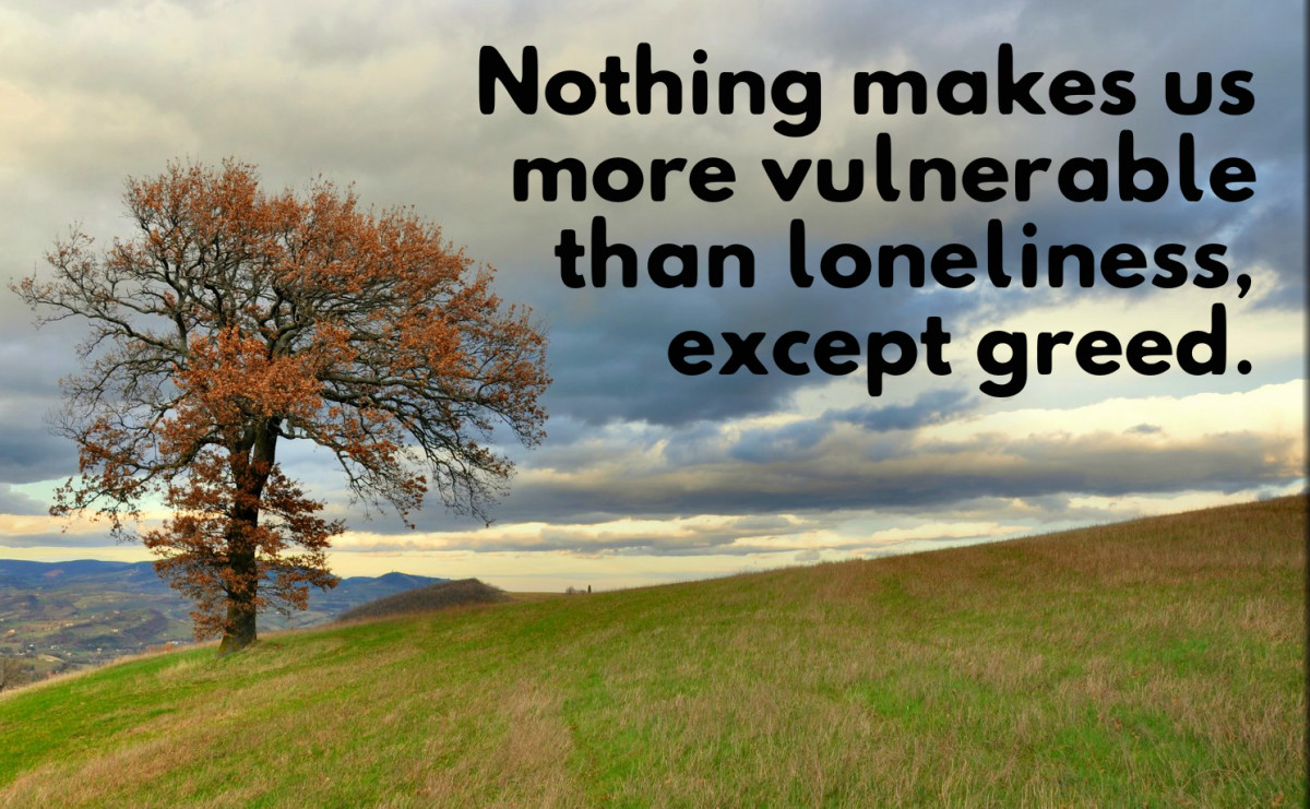 """Nothing makes us more vulnerable than loneliness, except greed."" - Thomas Harris, American writer"