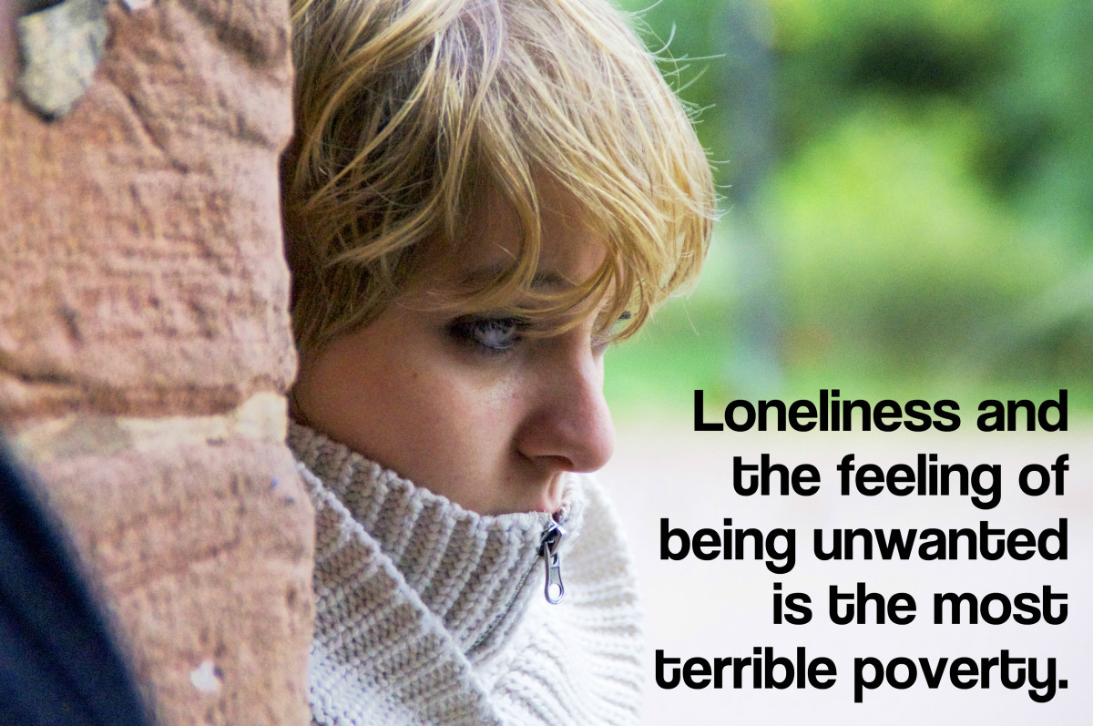 """Loneliness and the feeling of being unwanted is the most terrible poverty."" - Mother Teresa, Catholic nun, saint and missionary to the poor"