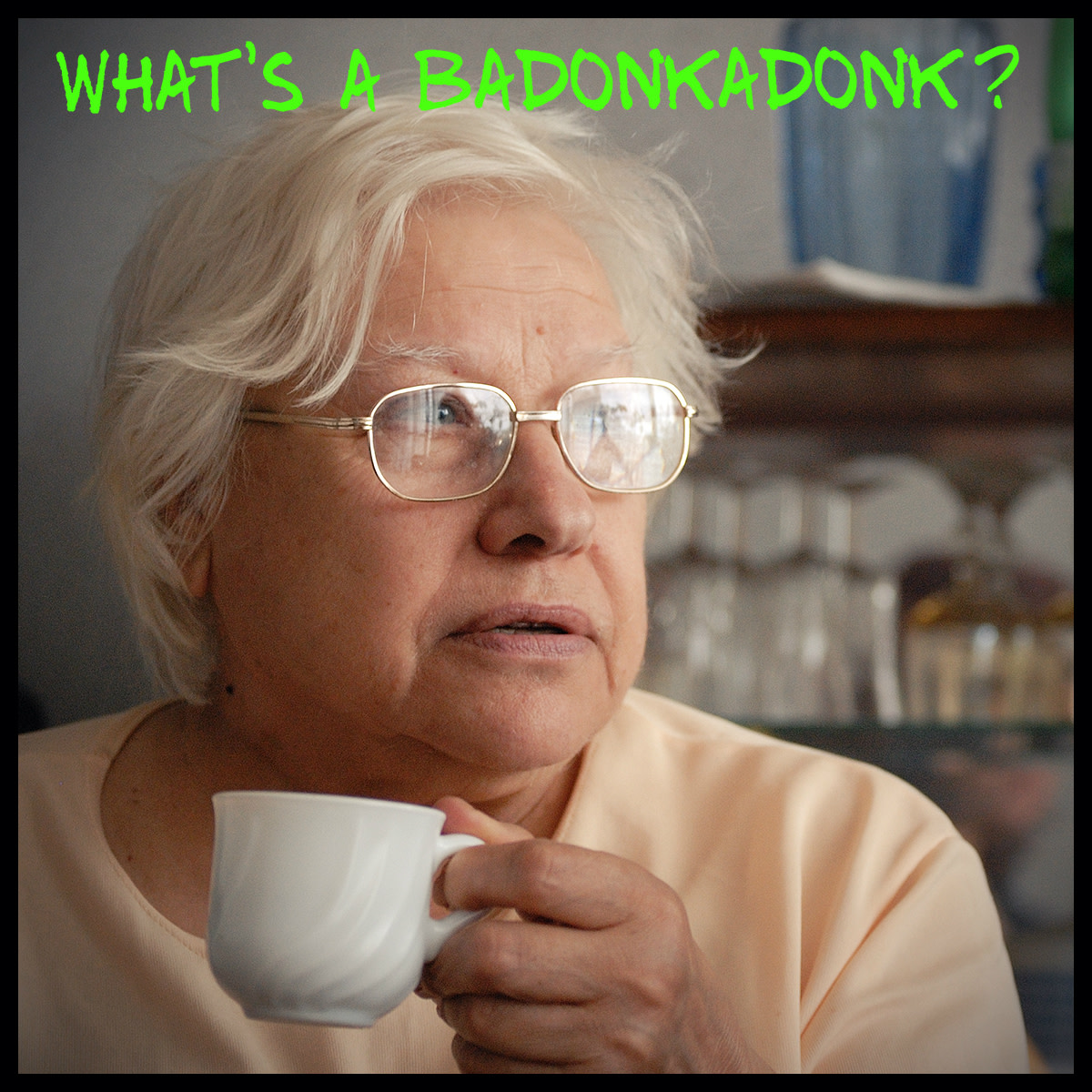 "Grandma wants to know what a ""badonkadonk"" is and why you're going to slap her."