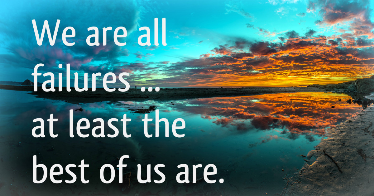 """We are all failures ... at least the best of us are."" - J.M. Barrie, Scottish writer"