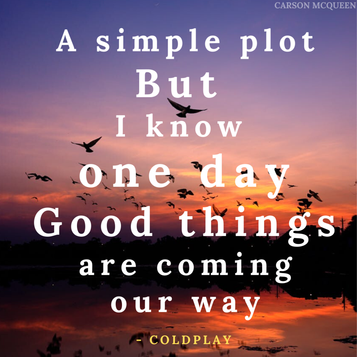 """""""A simple plot. But I know one day, good things are coming our way."""" - Coldplay"""