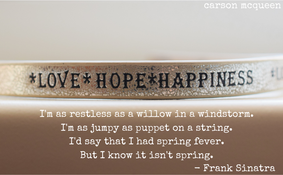 """""""I'm as restless as a willow in a windstorm. I'm as jumpy as puppet on a string. I'd say that I had spring fever. But I know it isn't spring."""" - Frank Sinatra"""