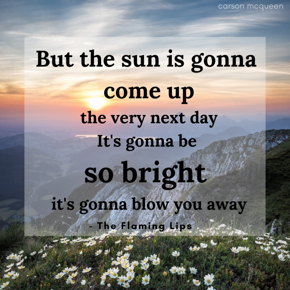 """""""But the sun is gonna come up the very next day. It's gonna be  so bright it's gonna blow you away."""" - The Flaming Lips"""