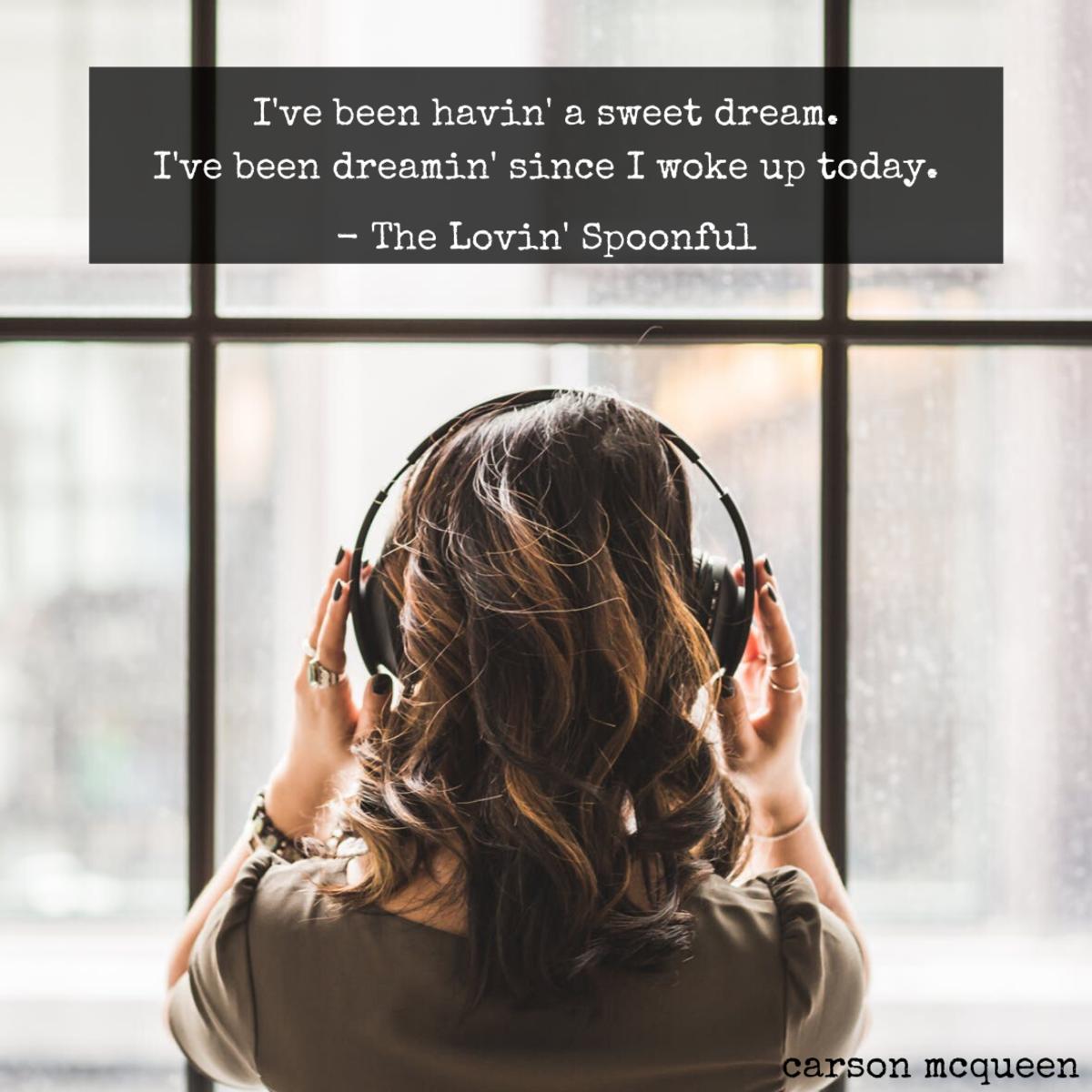 """I've been havin' a sweet dream. I've been dreamin' since I woke up today."" - The Lovin' Spoonful"