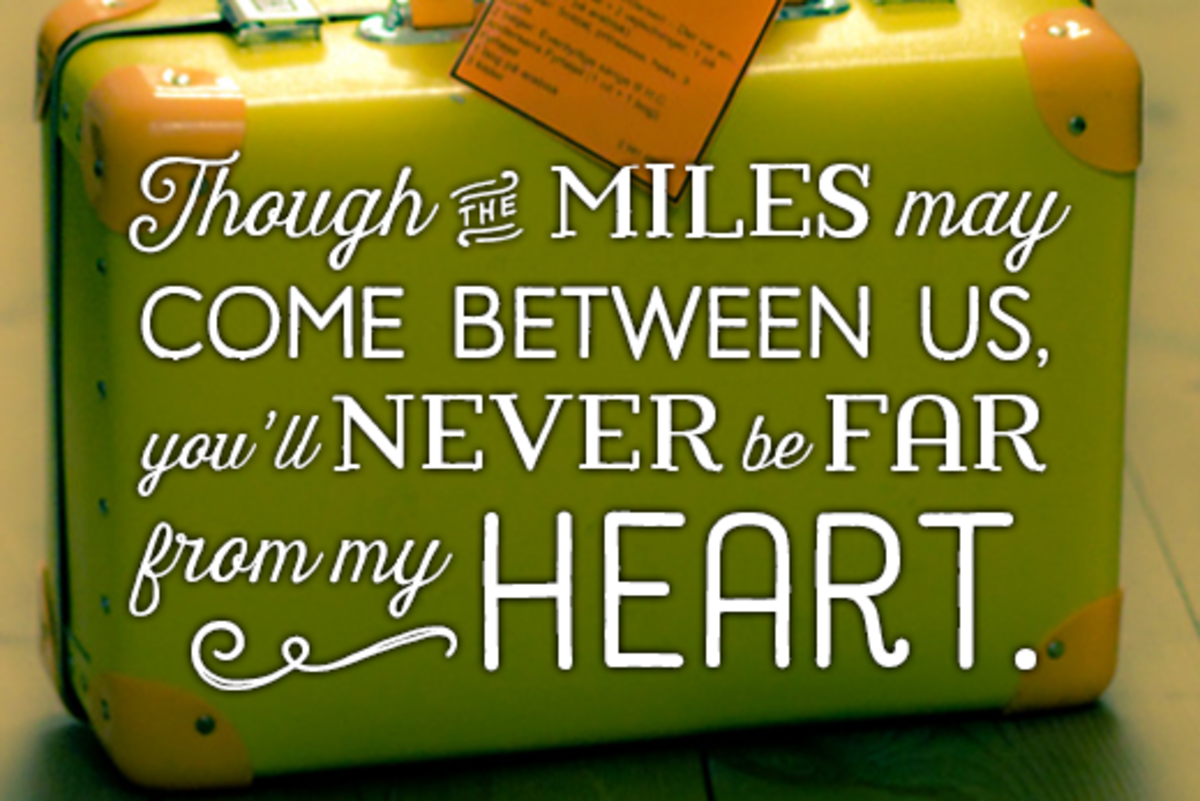 Message for a loved one moving abroad: Though the miles may come between us, you'll never be far from my heart.
