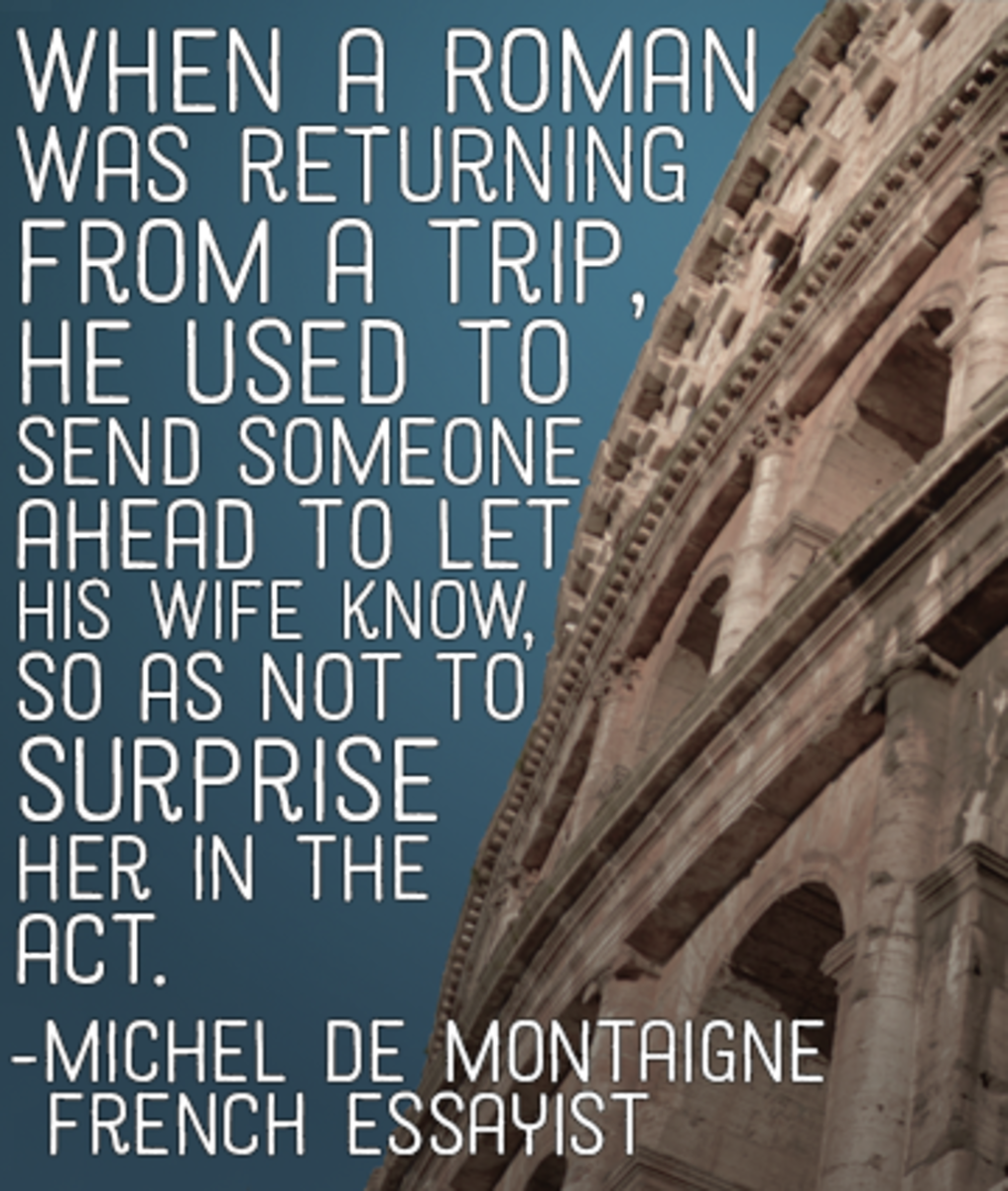 """""""When a Roman was returning from a trip, he used to send someone ahead to let his wife know, so as not to surprise her in the act."""" —Michel de Montaigne, French essayist"""
