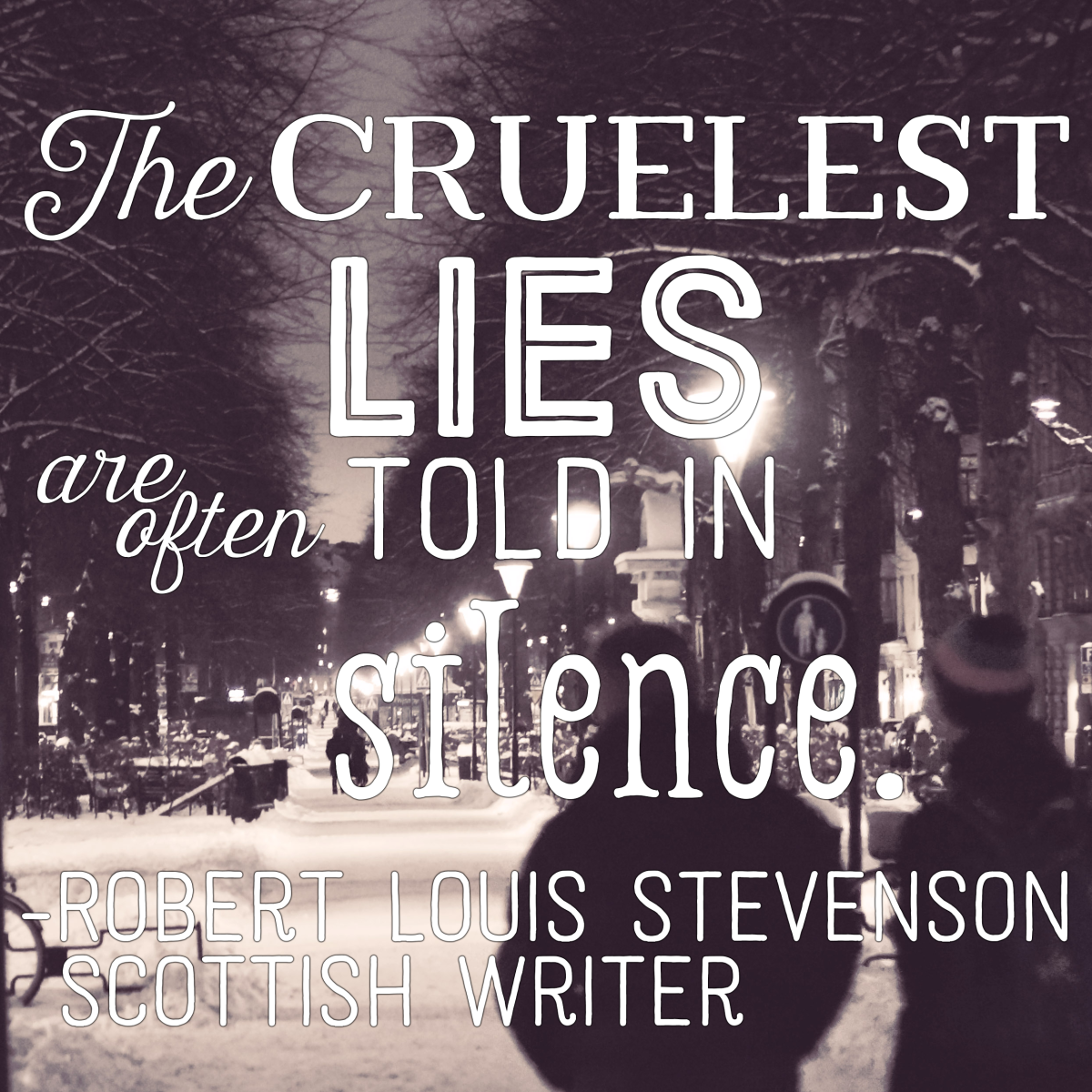 """The cruelest lies are often told in silence."" - Robert Louis Stevenson, Scottish writer"