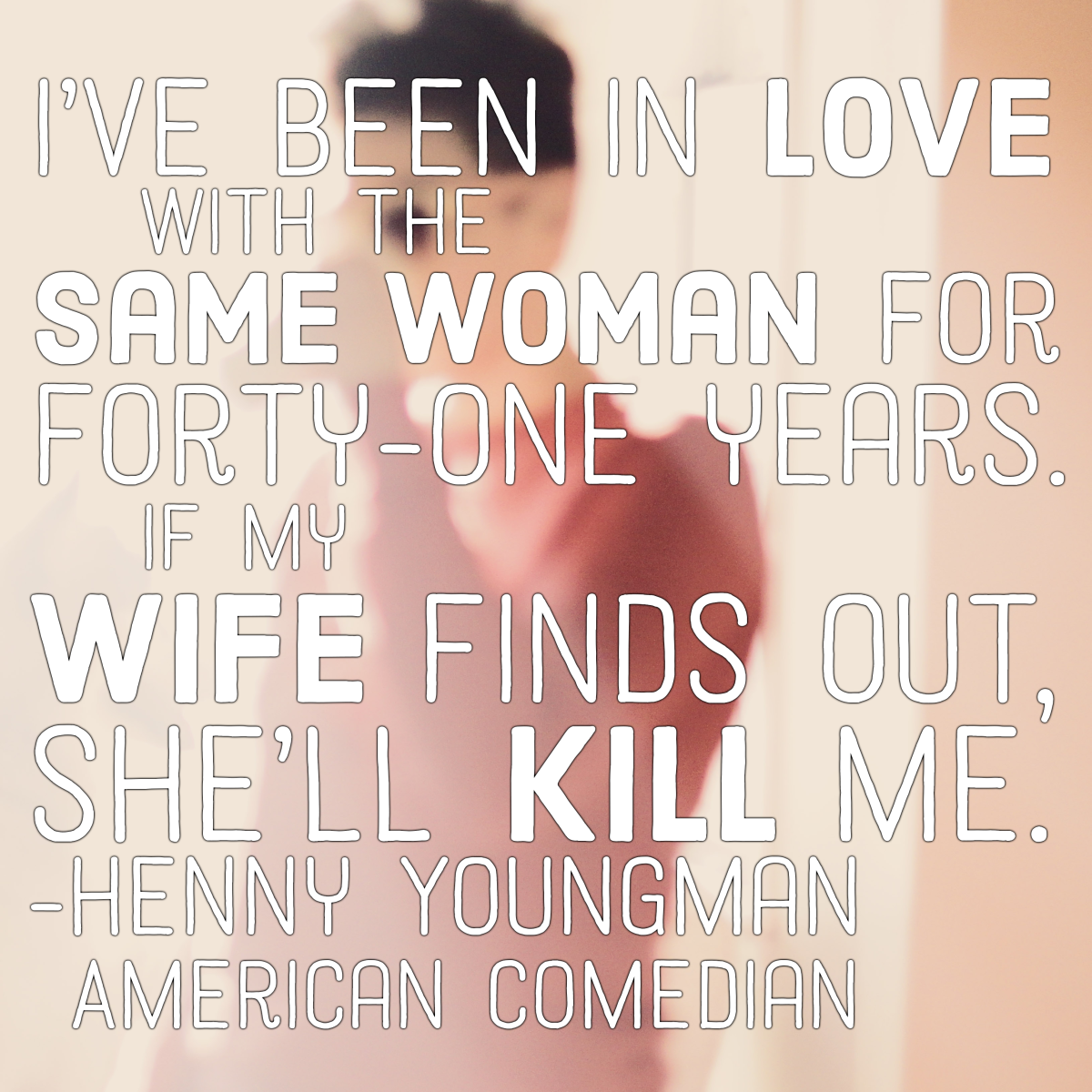 """I've been in love with the same woman for forty-one years. If my wife finds out, she'll kill me."" - Henny Youngman, American comedian"