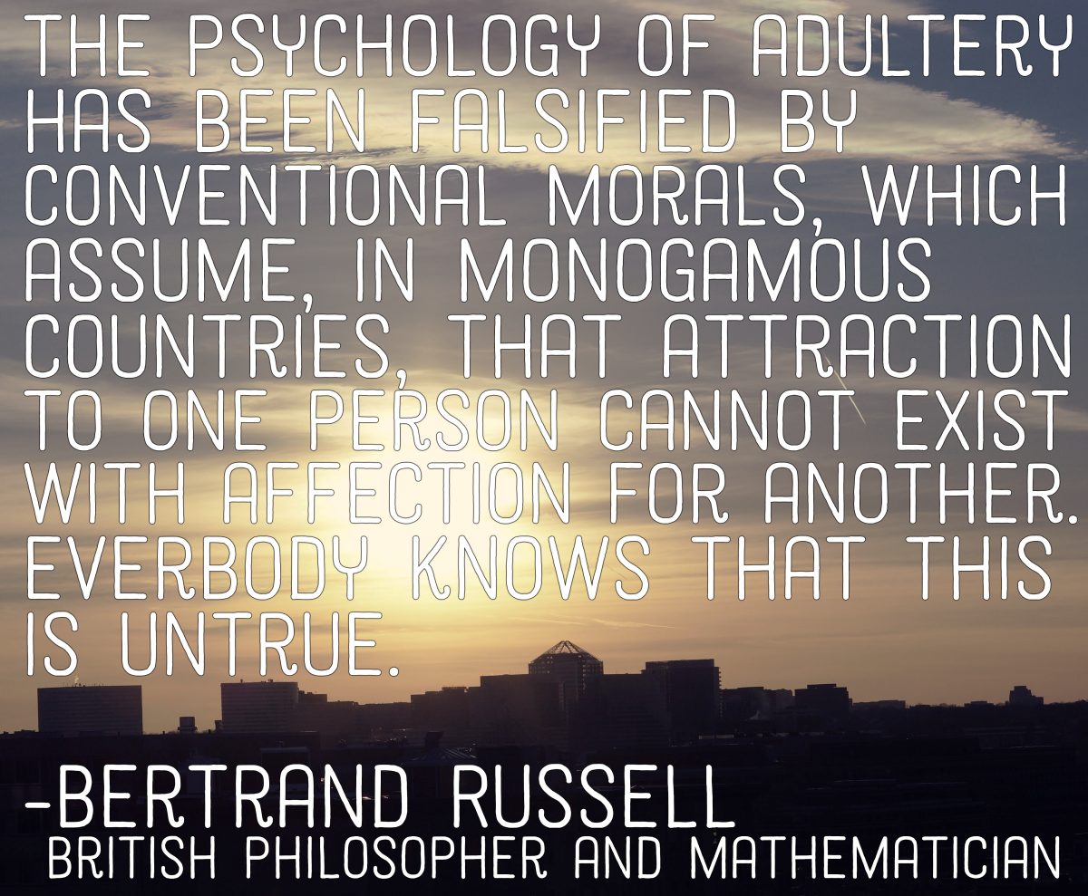 """The psychology of adultery has been falsified by conventional morals, which assume, in monogamous countries, that attraction to one person cannot coexist with affection for another. Everybody knows that this is untrue."" - Bertrand Russell"