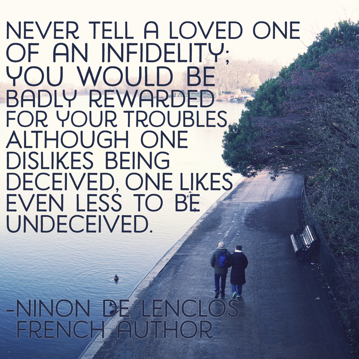 """Never tell a loved one of an infidelity: you would be badly rewarded for your troubles. Although one dislikes being deceived, one likes even less to be undeceived."" - Ninon De Lenclos, French author"