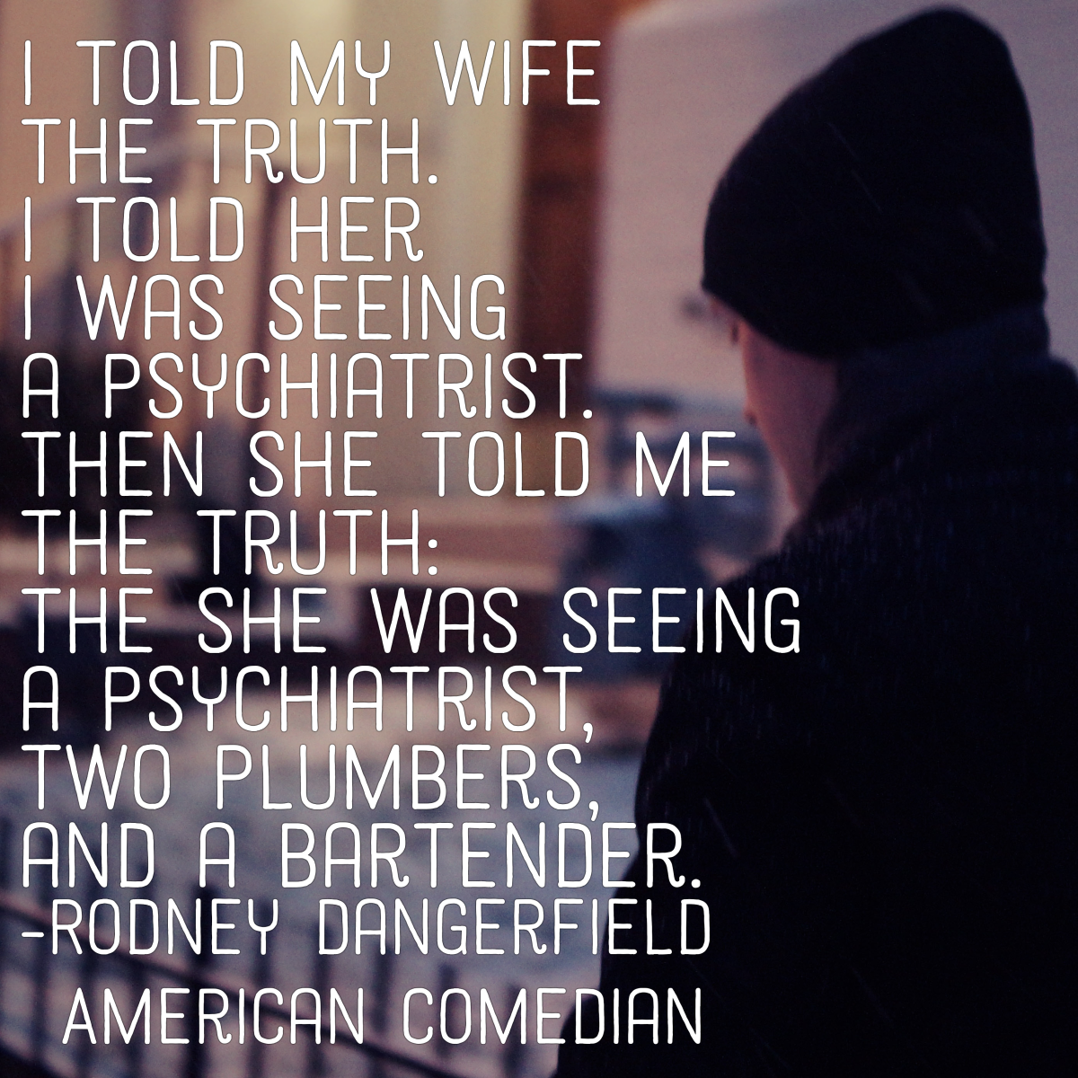 """""""I told my wife the truth. I told her I was seeing a psychiatrist. Then she told me the truth: that she was seeing a psychiatrist, two plumbers, and a bartender."""" - Rodney Dangerfield, American comedian"""