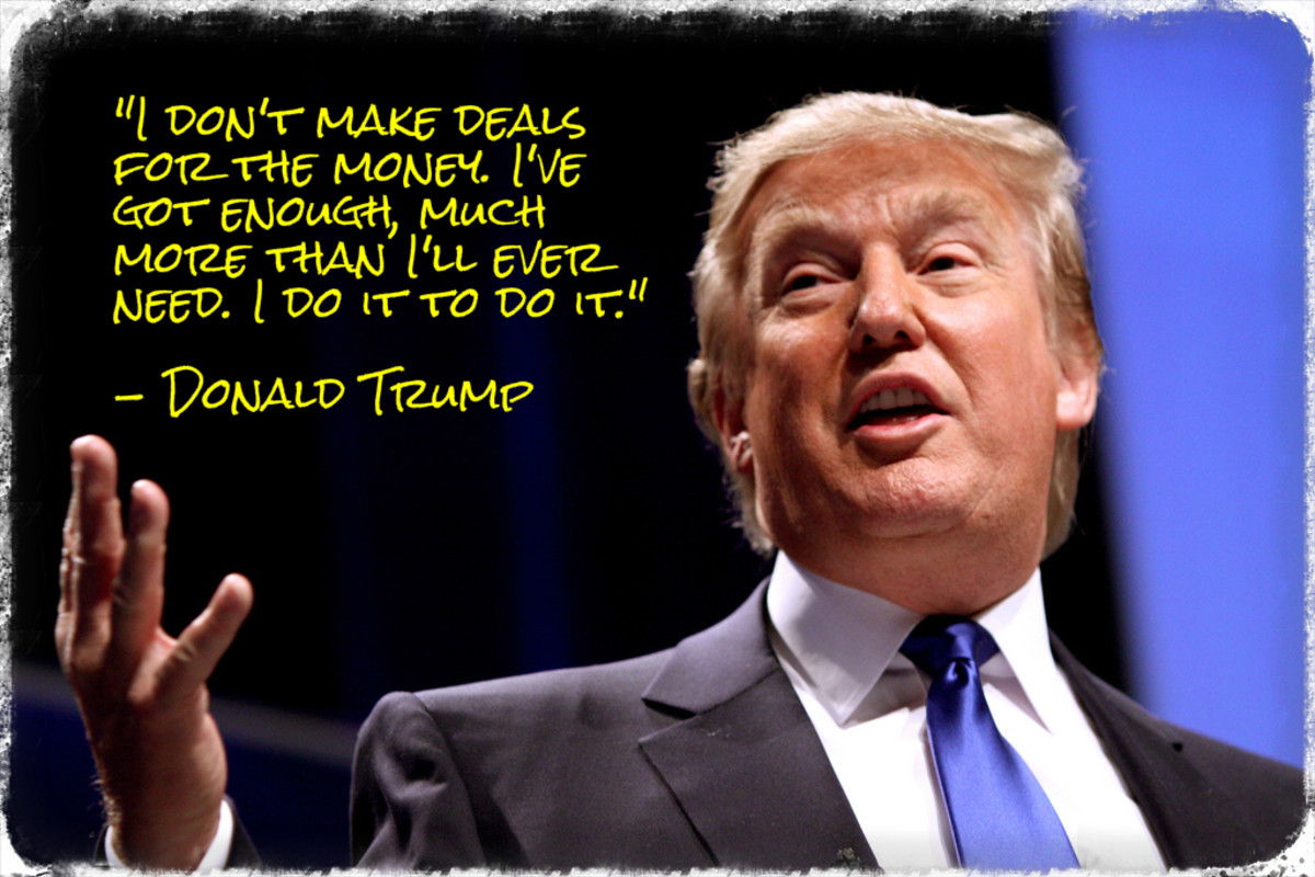 """I don't make deals for the money.  I've got enough, much more than I'll ever need. I do it to do it."" - Donald Trump"