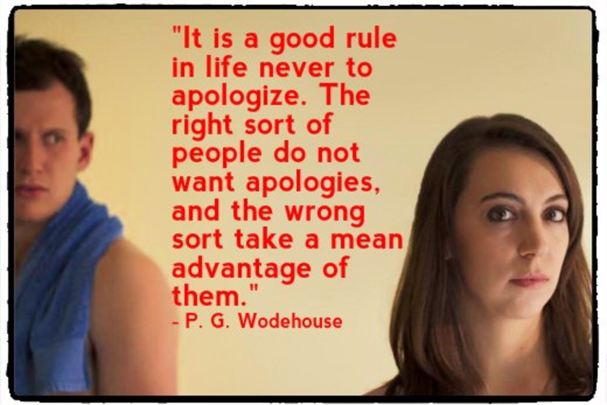 """It is a good rule in life never to apologize. The right sort of people do not want apologies, and the wrong sort take a mean advantage of them."" -  P. G. Wodehouse, English humorist"
