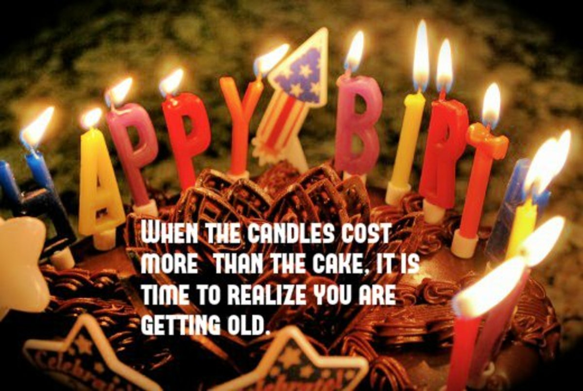 When the candles cost more than the cake, it is time to realize you are getting old.