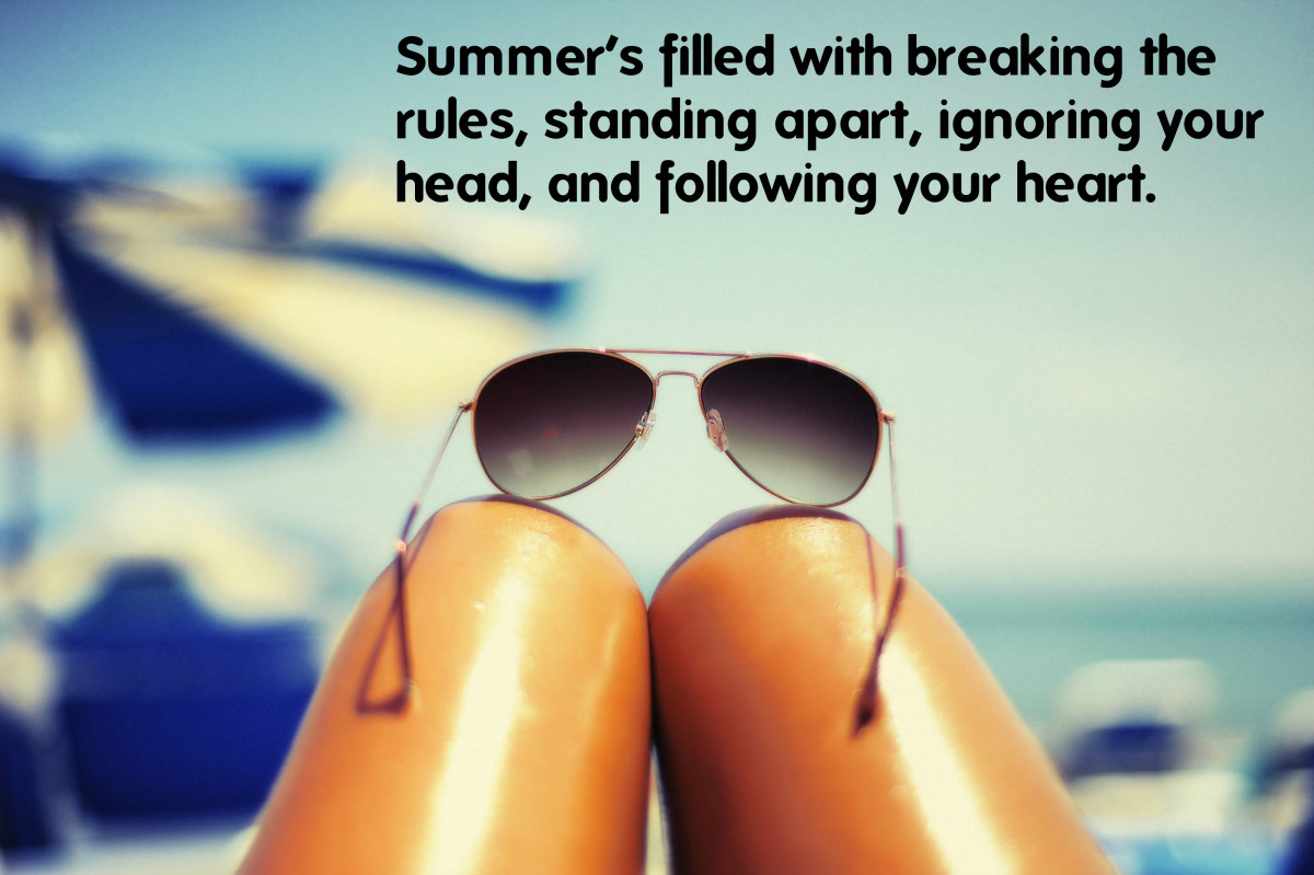 Summer's filled with breaking the rules, standing apart, ignoring your head, and following your heart.