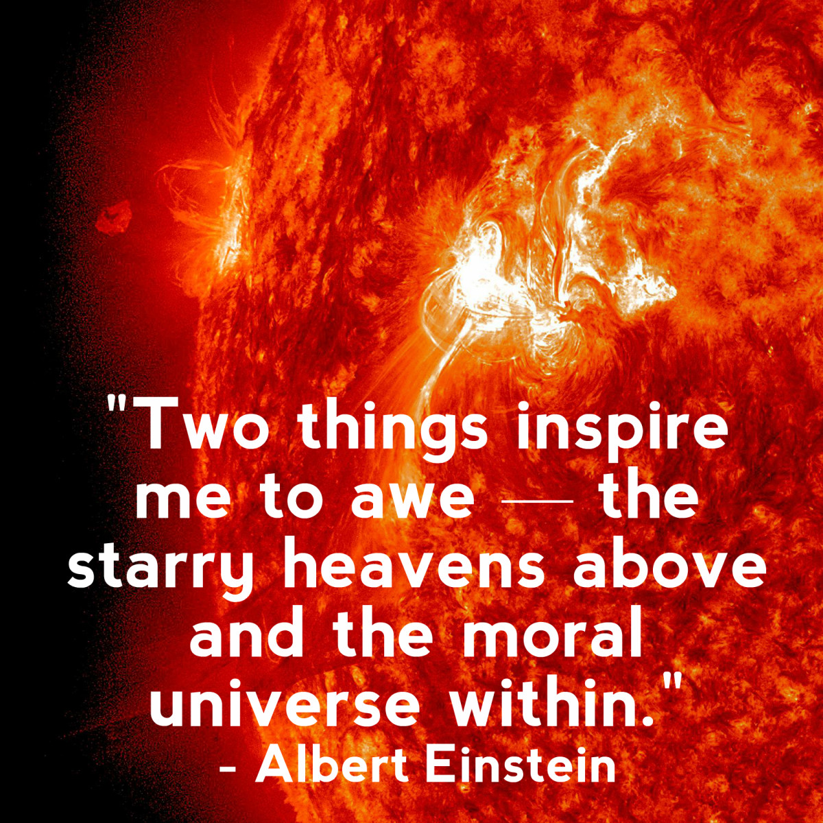 """Two things inspire me to awe — the starry heavens above and the moral universe within."" - Albert Einstein, German-born theoretical physicist"