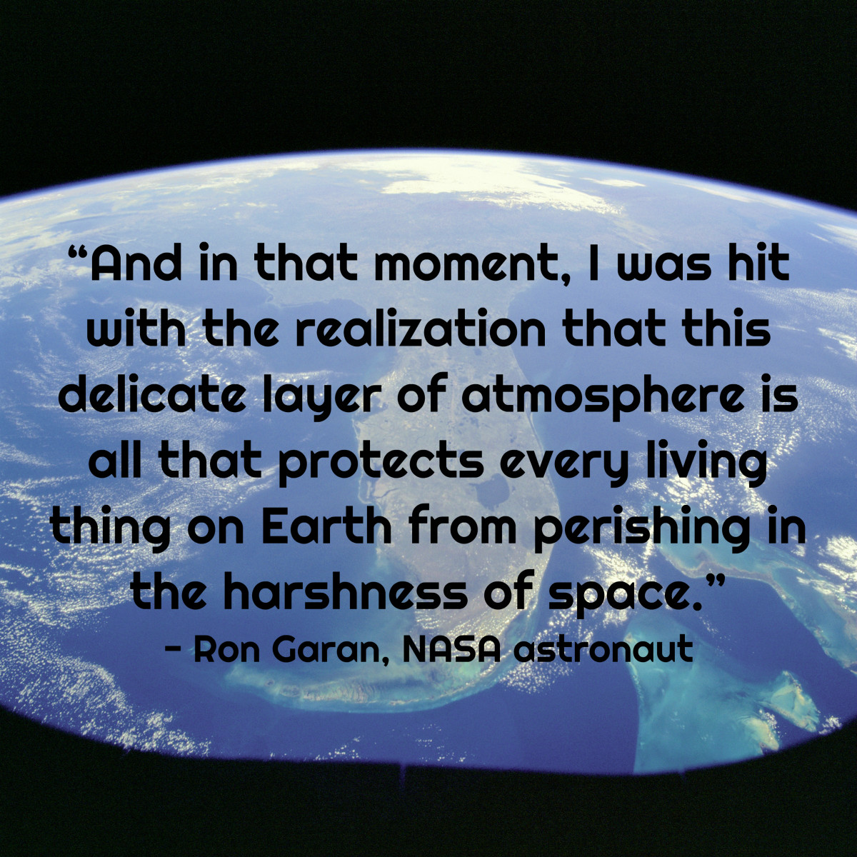 """And in that moment, I was hit with the realization that this delicate layer of atmosphere is all that protects every living thing on Earth from perishing in the harshness of space."" - Ron Garan, NASA astronaut"