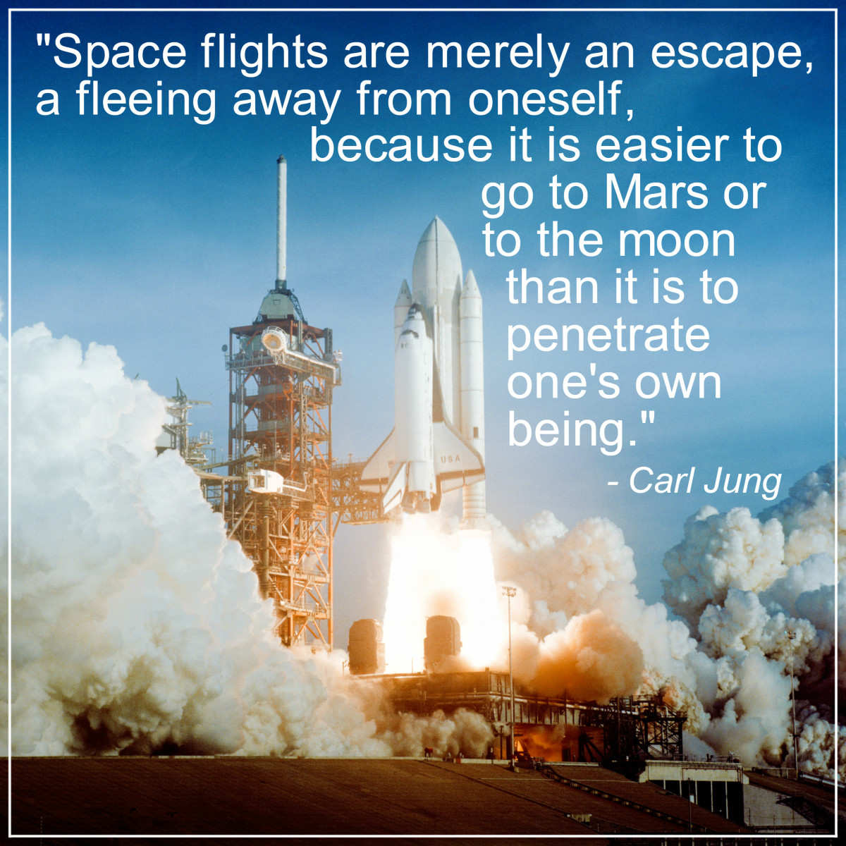 """Space flights are merely an escape, a fleeing away from oneself, because it is easier to go to Mars or to the moon than it is to penetrate one's own being."" - Carl Jung, Swiss psychologist"