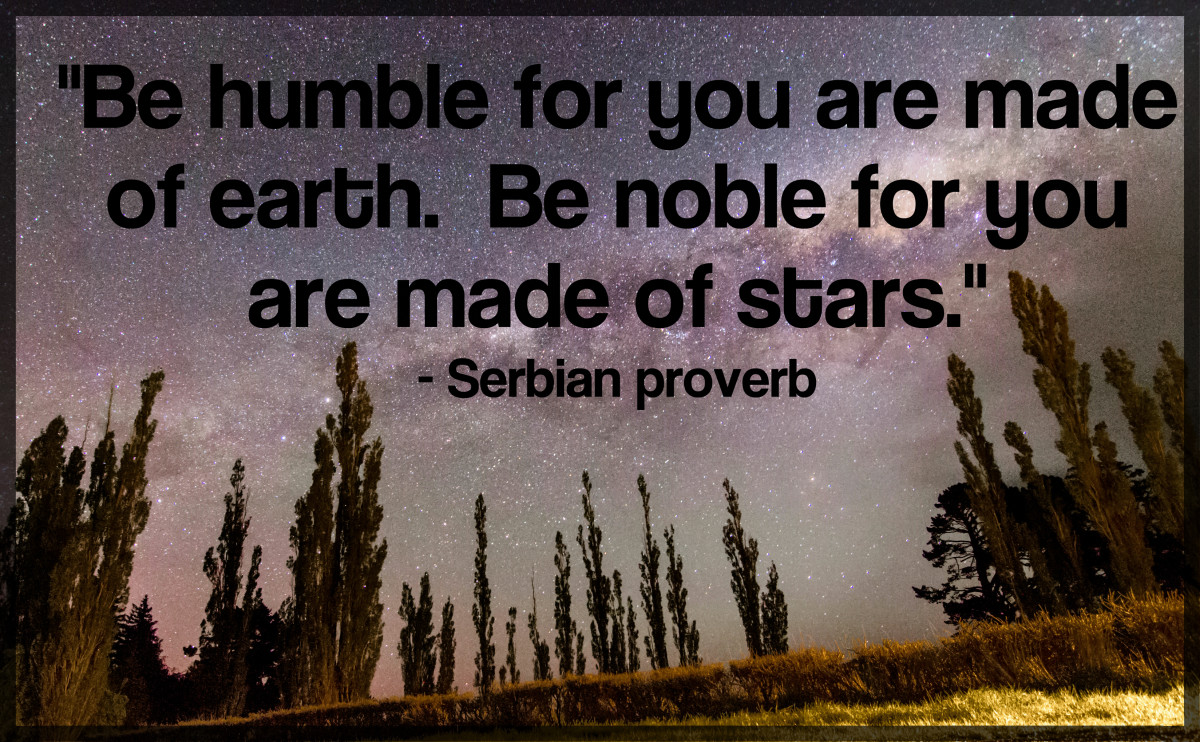 """Be humble for you are made of earth.  Be noble for you are made of stars."" - Serbian proverb"