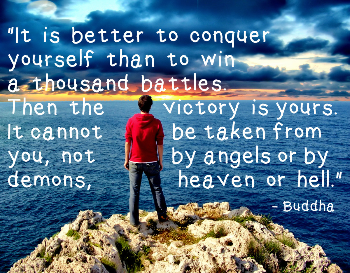 """It is better to conquer yourself than to win a thousand battles. Then the victory is yours. It cannot be taken from you, not by angels or by demons, heaven or hell."" - Buddha"