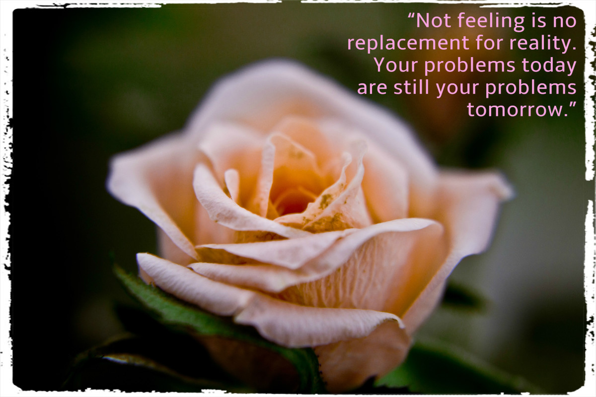 """Not feeling is no replacement for reality. Your problems today are still your problems tomorrow."" - Larry Michael Dredla, American author"