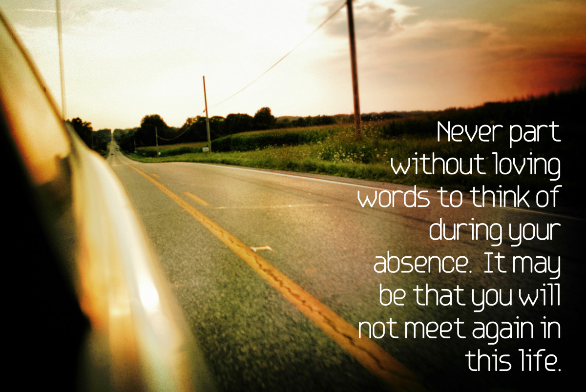 """Never part without loving words to think of during your absence. It may be that you will not meet again in this life."" - Jean Paul Richter, German writer"