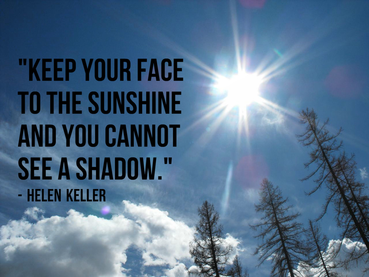 """Keep your face to the sunshine and you cannot see a shadow."" - Helen Keller, American author"