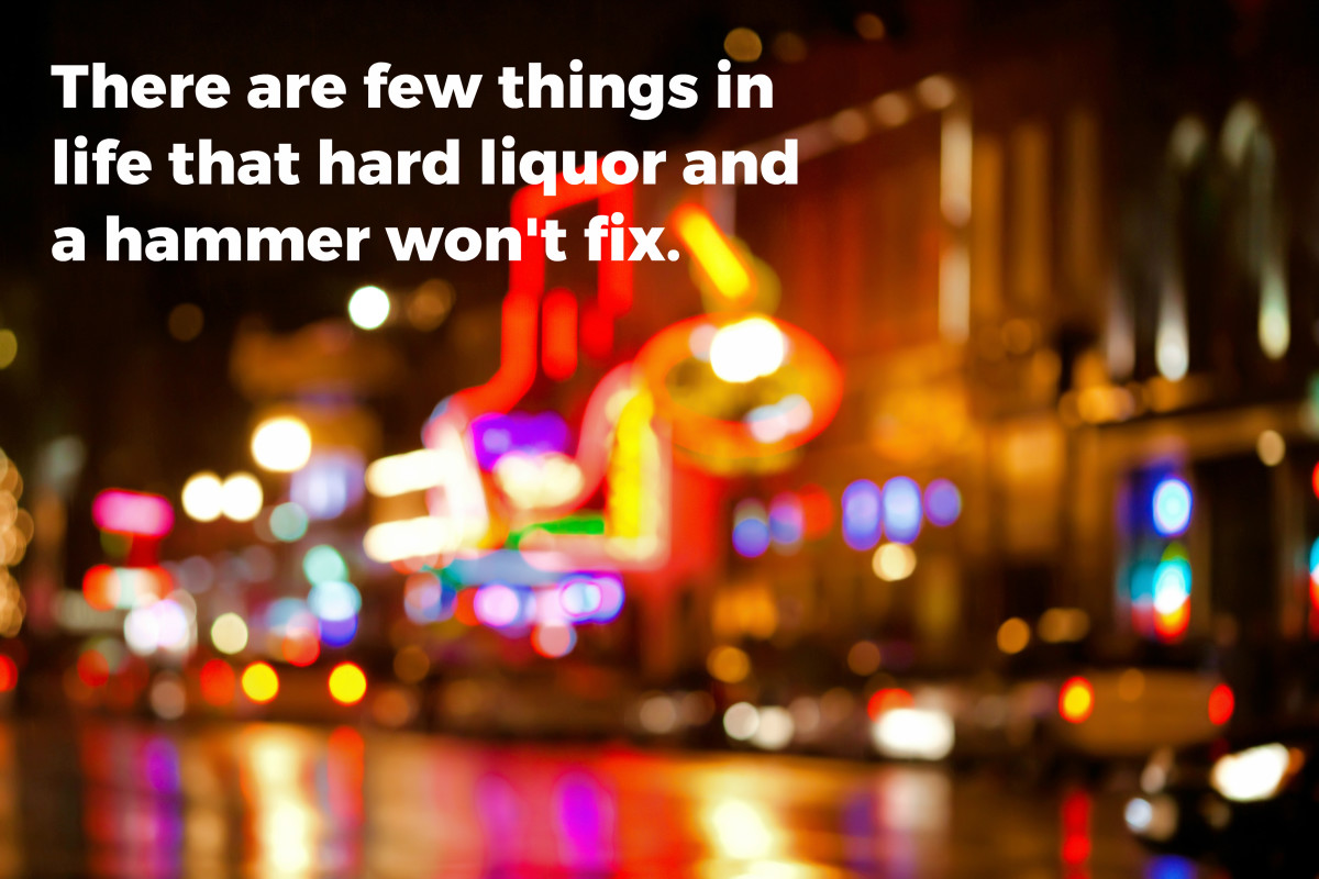 There are few things in life that hard liquor and a hammer won't fix.