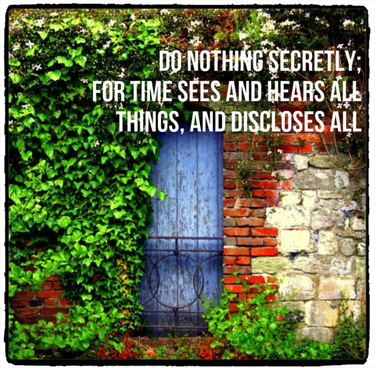 """Do nothing secretly; for Time sees and hears all things, and discloses all."" - Sophocles, Greek playwright"