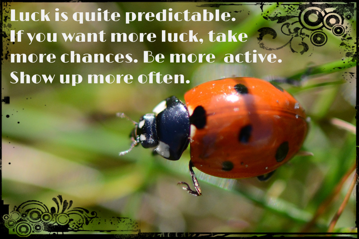 """Luck is quite predictable. If you want more luck, take more chances. Be more active. Show up more often."" - Brian Tracy, Canadian-American motivational speaker"