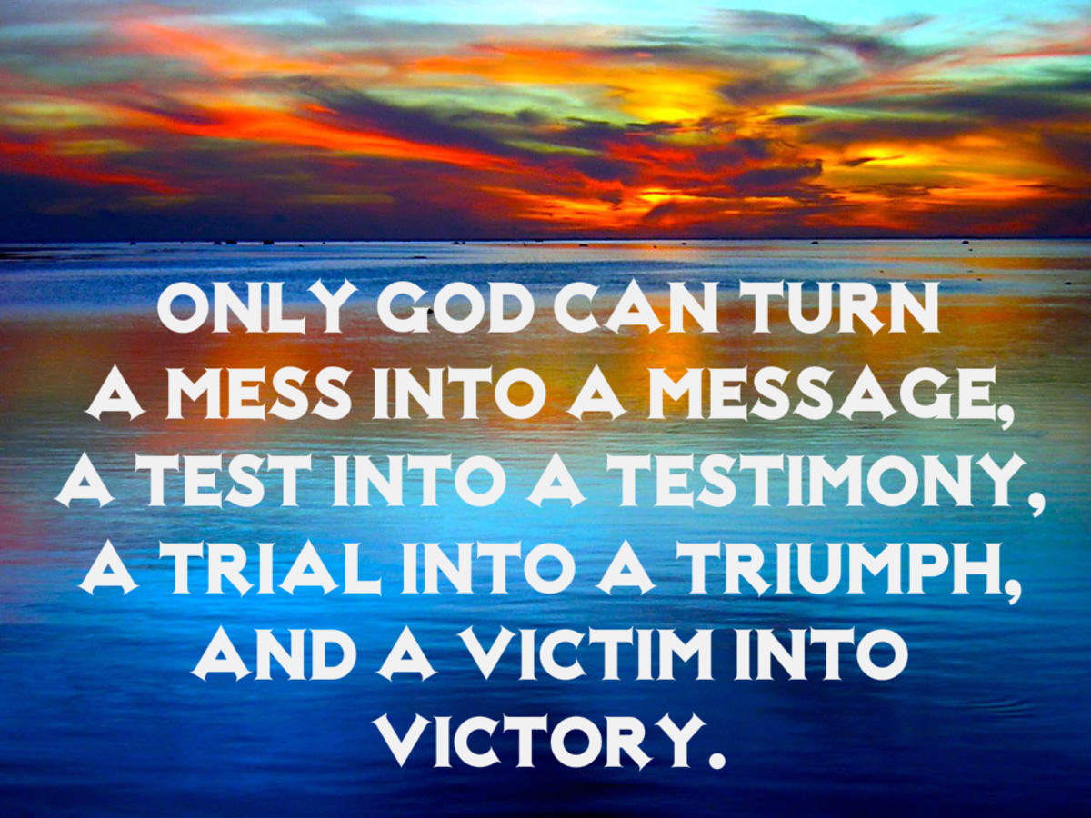 """Only God can turn a mess into a message, a test into a testimony, a trial into a triumph, and a victim into a victory."""