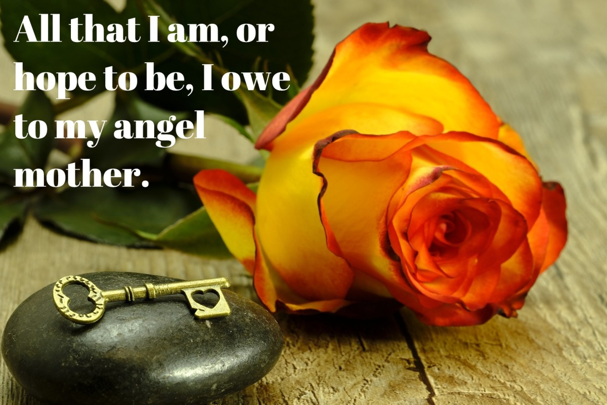 """""""All that I am, or hope to be, I owe to my angel mother."""" - Abraham Lincoln, 16th President of the United States"""