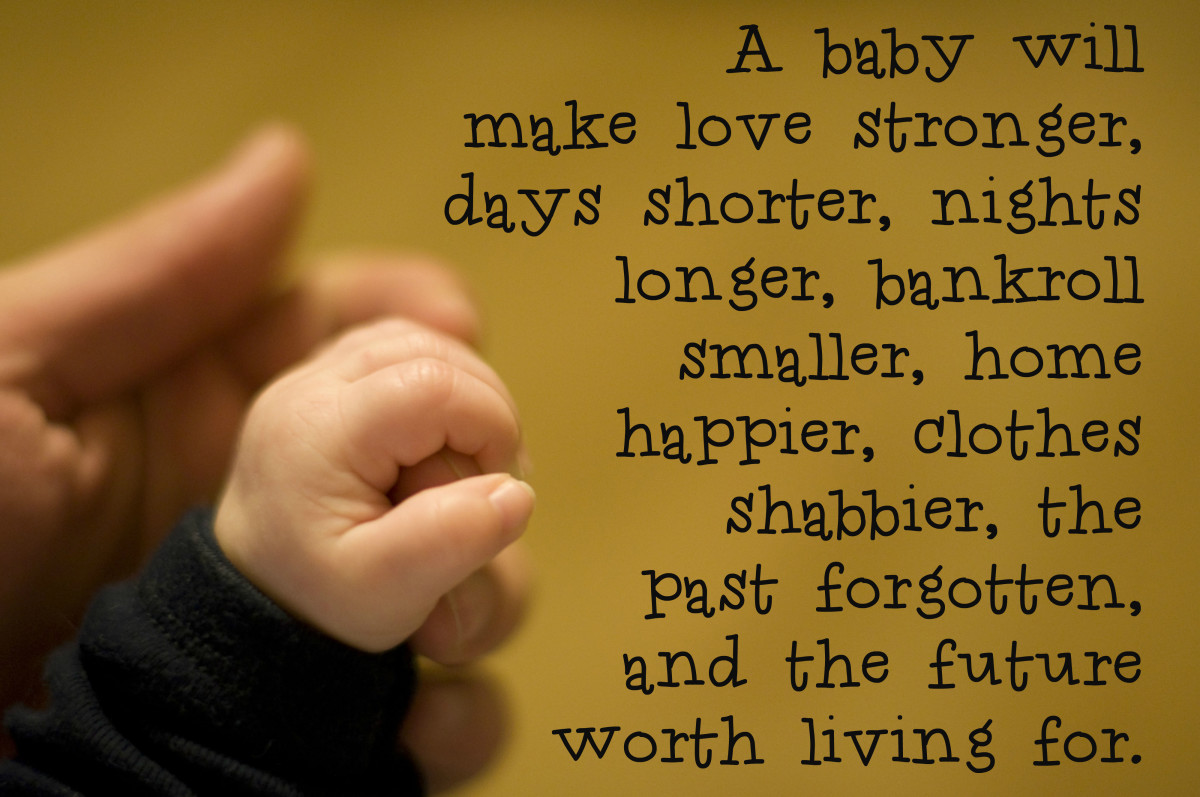 """A baby will make love stronger, days shorter, nights longer, bankroll smaller, home happier, clothes shabbier, the past forgotten, and the future worth living for."" - Anonymous"
