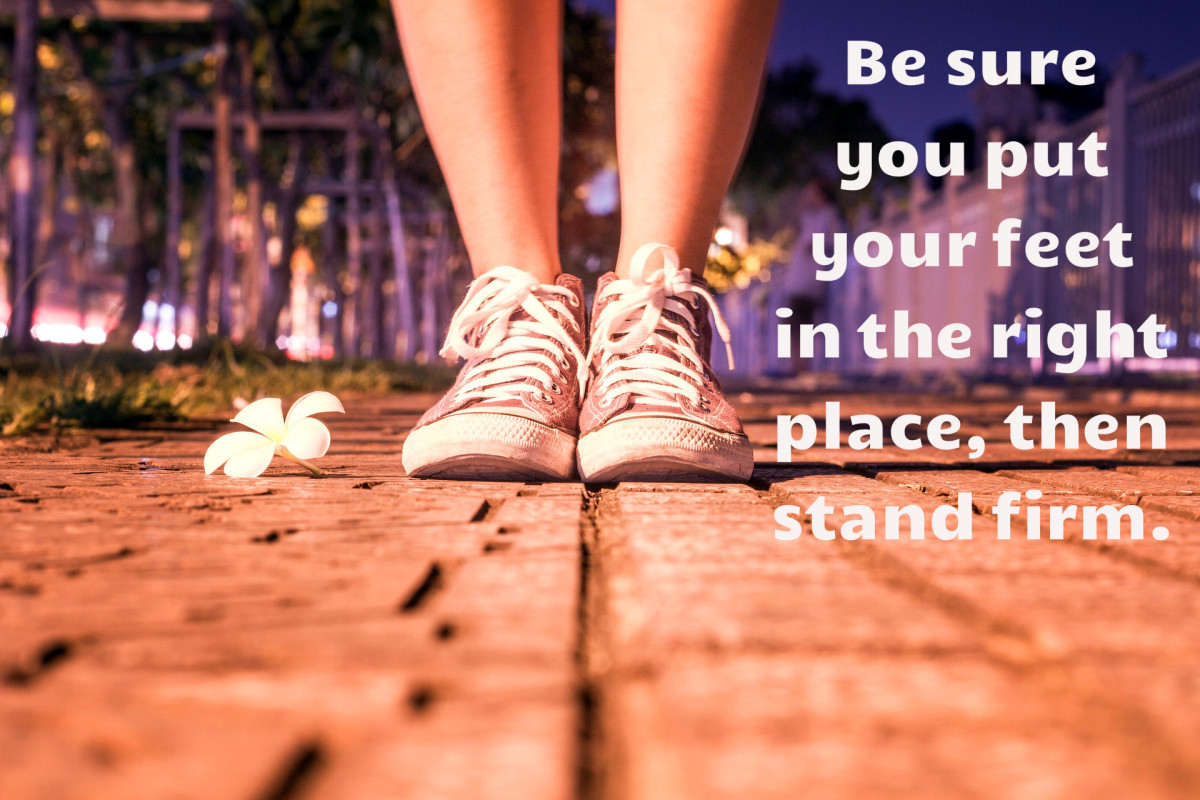 """Be sure you put your feet in the right place, then stand firm."" - Abraham Lincoln, 16th American President"