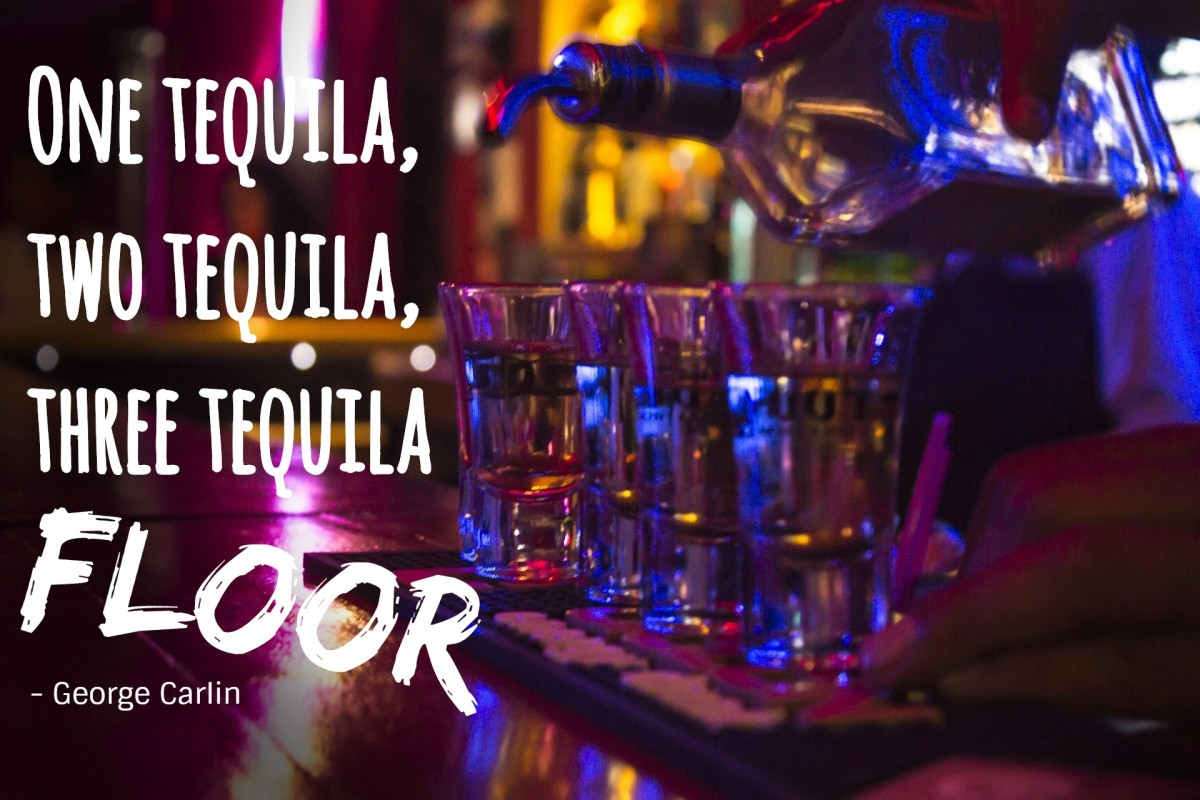 """One tequila, two tequila, three tequila, floor."" - George Carlin, American stand-up comedian"