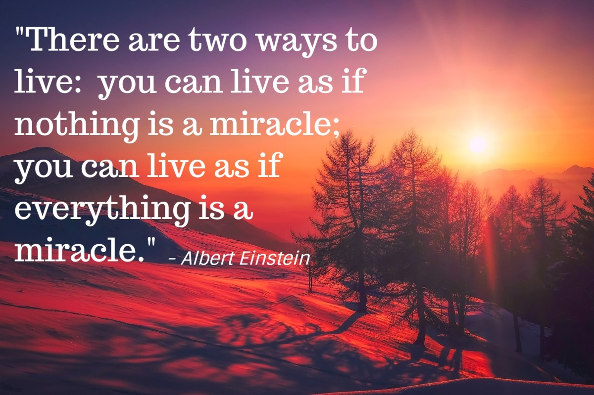 """There are two ways to live: you can live as if nothing is a miracle; you can live as if everything is a miracle."" - Albert Einstein, German-born theoretical physicist"