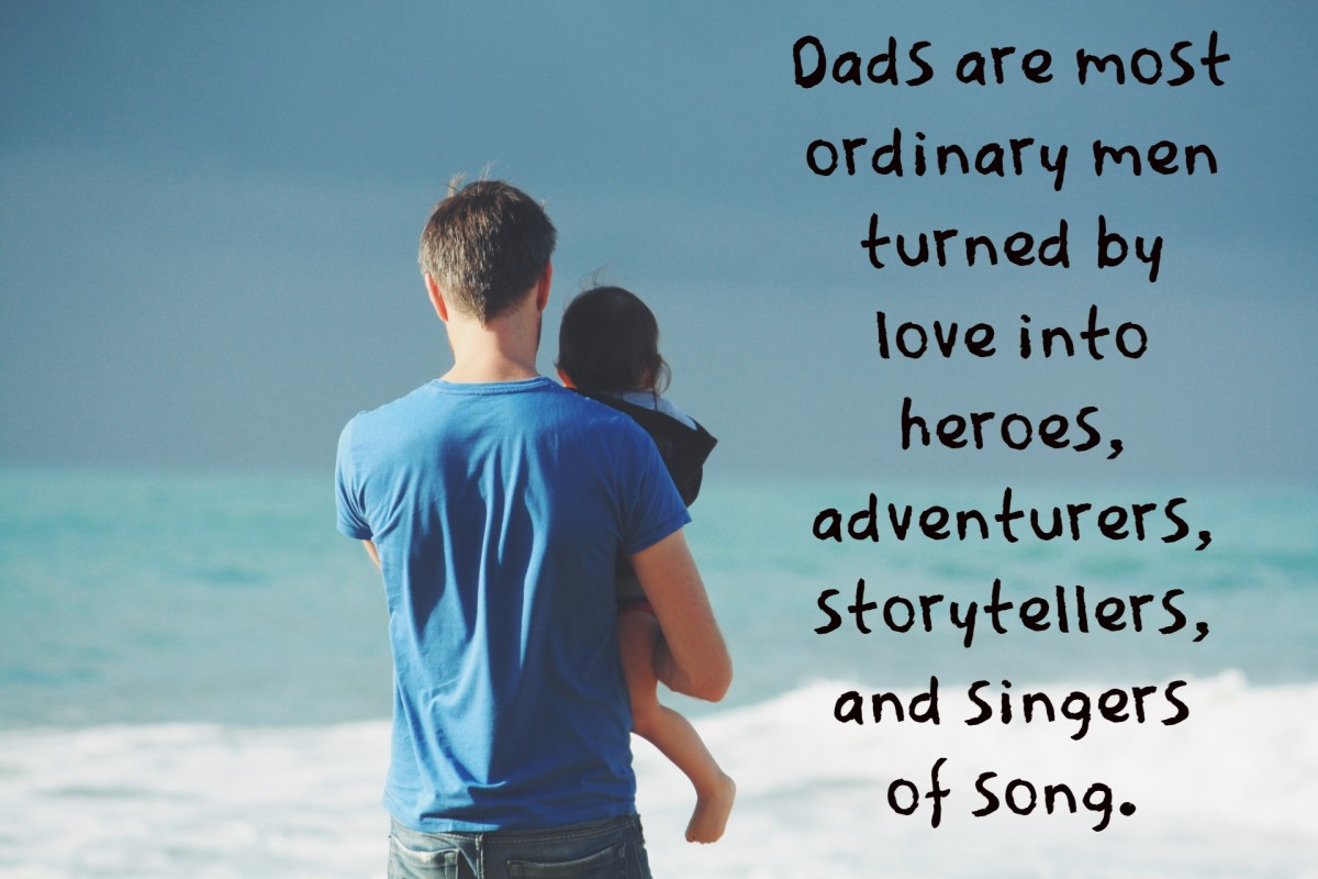 """Dads are most ordinary men turned by love into heroes, adventurers, story-tellers, and singers of song."" - Pam Brown, Australian poet"