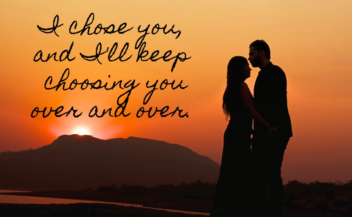 I chose you, and I'll keep choosing you over and over.